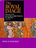 img - for The Royal Image: Illustrations of the Grandes Chroniques de France, 1274-1422 (California Studies in the History of Art) book / textbook / text book