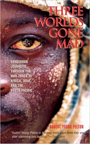 Three Worlds Gone Mad: Dangerous Journeys through the War Zones of Africa, Asia, and the South Pacific written by Robert Young Pelton
