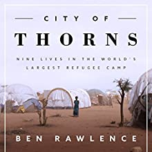 City of Thorns: Nine Lives in the World's Largest Refugee Camp Audiobook by Ben Rawlence Narrated by Derek Perkins