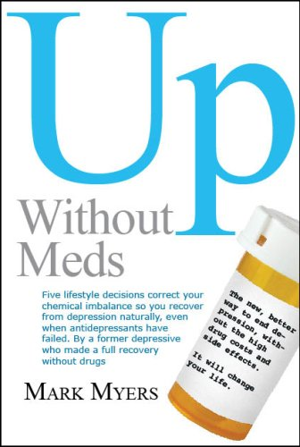 Up without Meds: Five lifestyle decisions correct your chemical imbalance so you recover from depression naturally, even when antidepressants have failed
