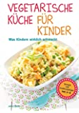 Vegetarische Küche für Kinder - Was Kindern wirklich schmeckt. Rezepte und Ernährungstipps von 0-6