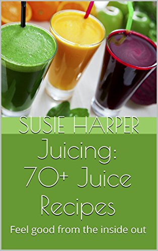 Juicing: 70+ Juice Recipes: Feel good from the inside out by Susie Harper