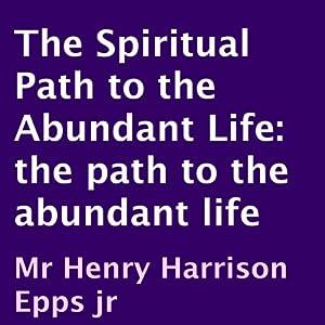 The Spiritual Path to the Abundant Life | [Henry Epps]