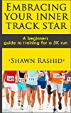 Embracing Your Inner Track Star : A Complete Beginners Guide to Running ( Learn How To Start Running a 5k): Embracing Your Inner Track Star : A Complete Beginners Guide to Running and training for 5k