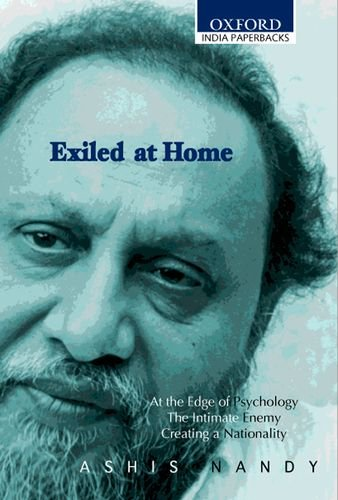 Exiled at Home: Comprising At the Edge of Psychology, The Intimate Enemy and Creating a Nationality (Oxford India Paperb