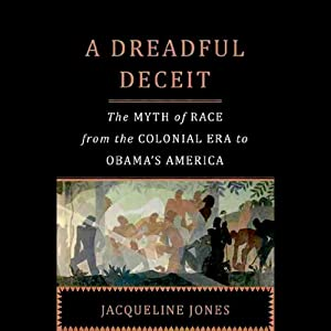 A Dreadful Deceit: The Myth of Race from the Colonial Era to Obama's America | [Jacqueline Jones]