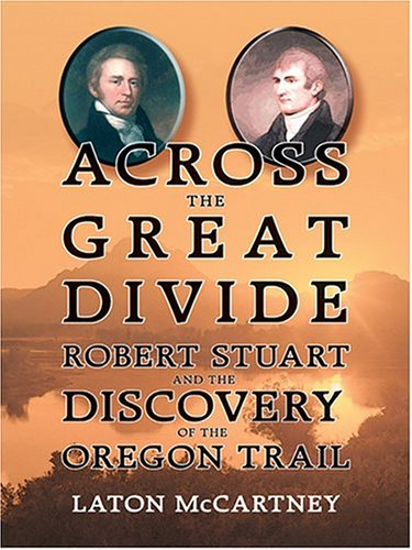Across The Great Divide: Robert Stuart And The Discovery Of The Oregon Trail (Thorndike Press Large Print American History Series)
