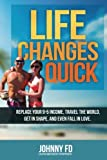 Life Changes Quick: Replace your 9-5 income, travel the world, get in shape, and even fall in love