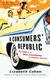 A Consumers Republic: The Politics of Mass Consumption in Postwar America