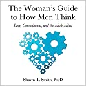 The Woman's Guide to How Men Think: Love, Commitment, and the Male Mind Hörbuch von Shawn T. Smith Gesprochen von: Paul Aulridge