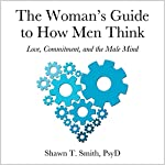 The Woman's Guide to How Men Think: Love, Commitment, and the Male Mind | Shawn T. Smith