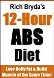 The 12 Hour Abs Diet for Men - Lose Belly Fat & Build Muscle at the Same Time!
