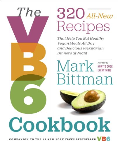 The VB6 Cookbook: 320 All-New Recipes That Help You Eat Healthy Vegan Meals All Day and Delicious Flexitarian Dinners at Night
