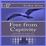 Free from Captivity: Biblical Secrets to Overcoming Addiction   Erika Grey