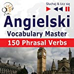 150 Phrasal Verbs: Angielski Vocabulary Master - Poziom srednio zaawansowany/zaawansowany B2-C1 (Sluchaj & Ucz sie) | Dorota Guzik,Joanna Bruska