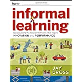 Informal Learning: Rediscovering the Natural Pathways That Inspire Innovation and Performance ~ Jay Cross
