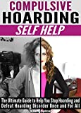 Compulsive Hoarding Self Help: The Ultimate Guide to Help You Stop Hoarding and Defeat Hoarding Disorder Once and For All