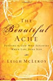 The Beautiful Ache: Finding the God Who Satisfies When Life Does Not