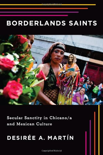 Borderlands Saints: Secular Sanctity in Chicano/a and Mexican Culture (Latinidad: Transnational Cultures in the United States) by Desirée Martín