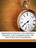 img - for Abraham Lincoln; an address before the commandery of the state of Colorado book / textbook / text book