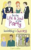 Clare Walker Be the Life and Soul of the Party: Socialising for Success