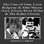 The Case of Gary Leon Ridgway & John Wayne Gacy: Green River Killer & The Killer Clown | Steven G. Carley