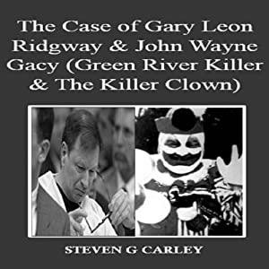 The Case of Gary Leon Ridgway & John Wayne Gacy: Green River Killer & The Killer Clown | [Steven G. Carley]