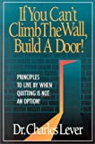 img - for If You Can't Climb The Wall, Build A Door!: Principles to Live By When Quitting is Not an Option! book / textbook / text book
