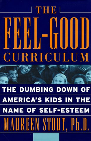 The Feel-Good Curriculum: The Dumbing-Down of America's Kids in the Name of Self-Esteem, MAUREEN, PH.D. STOUT