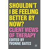 Shouldn't I Be Feeling Better By Now?: Client Views Of Therapyby Yvonne Bates