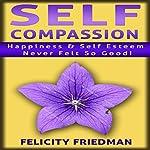 Self Compassion: Love Yourself: Happiness & Self-Esteem Never Felt So Good! | Felicity Friedman