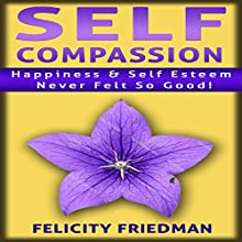 Self Compassion: Love Yourself: Happiness & Self-Esteem Never Felt So Good! (       UNABRIDGED) by Felicity Friedman Narrated by Jeffrey A. Hering