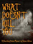 What Doesn't Kill You: A Boarding Sch...