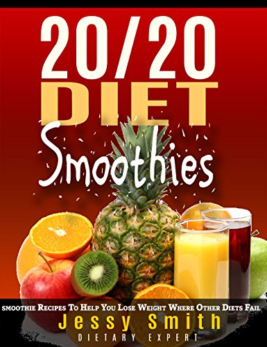 20/20 Diet Smoothies: 37 Quick and Easy 20/20 Diet Smoothie Recipes to Help You Lose weight Where Other Diets fail by Jessy Smith