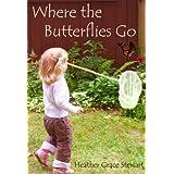 Where the Butterflies Go ~ Heather Grace Stewart