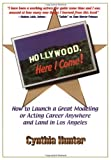 Hollywood, Here I Come: How to Launch a Great Acting or Modeling Career Anywhere and Land in Los Angeles