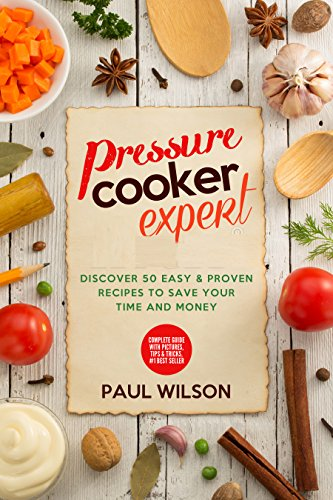 Pressure Cooker Expert: Discover 50 Easy & Proven Recipes To Save Your Time And Money by Paul Wilson