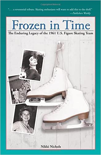 Frozen in Time: The Enduring Legacy of the 1961 U.S. Figure Skating Team written by Nikki Nichols