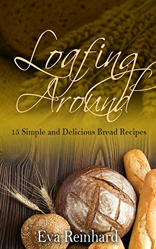 Loafing Around: 15 Simple and Delicious Bread Recipes (Baking, Yeast, Dough, Buns,) by Eva Reinhard