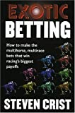 Exotic Betting: How to Make the Multihorse, Multirace Bets that Win Racing's Biggest Payoffs
