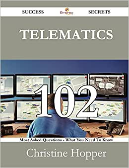 Telematics 102 Success Secrets - 102 Most Asked Questions On Telematics - What You Need To Know