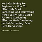 Herb Gardening for Beginners: How to Effectively Start Gardening and Harvesting Herbs Easily | Barbara Glidewell