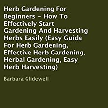 Herb Gardening for Beginners: How to Effectively Start Gardening and Harvesting Herbs Easily (       UNABRIDGED) by Barbara Glidewell Narrated by Lanitta Elder