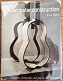 Classic Guitar Construction; Diagrams, Photographs, and Step-By-Step Instructions.