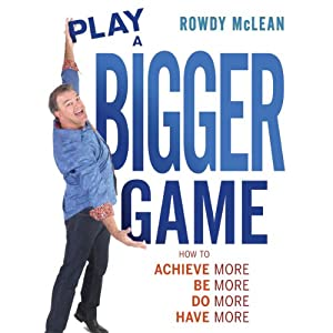 Play a Bigger Game!: Achieve More! Be More! Do More! Have More! | [Rowdy McLean]