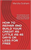 HOW TO REPAIR AND BUILD YOUR CREDIT IN AS LITTLE AS 45 DAYS OR LESS FOR FREE: THE DEFINITIVE GUIDE HOW TO REMOVE ALL NEGATIVE ITEMS FROM YOUR CREDIT REPORT ... LITTLE AS 45 DAYS OR LESS FOR FREE Book 1)