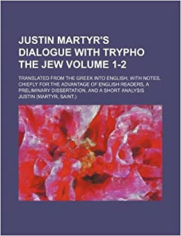 analysis of dialogue with trypho by justin martyr In his dialogue with trypho,l justin extensively quotes the jewish scriptures   analysis of justin's writing also indicates that romans is one of justin's preferred.