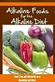 Alkaline Foods For The Alkaline Diet: Feel The pH Miracle of a Healthy pH Diet (pH Diet, Alkaline Diet, Alkaline Foods Book 1)