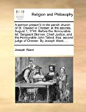 img - for A sermon preach'd in the parish church of St. Oswald in Chester, at the assizes, August 1, 1749. Before the Honourable Mr. Sergeant Skinner. Chief ... second judge of Chester. By Joseph Ward, ... book / textbook / text book