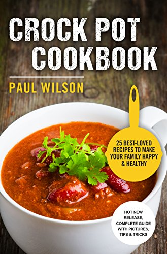 Crock Pot Cookbook: 25 Best-Loved Recipes To Make Your Family Happy & Healthy by Paul Wilson